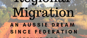 Regional Migration: An Aussie dream since Federation